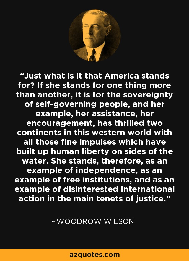 Just what is it that America stands for? If she stands for one thing more than another, it is for the sovereignty of self-governing people, and her example, her assistance, her encouragement, has thrilled two continents in this western world with all those fine impulses which have built up human liberty on sides of the water. She stands, therefore, as an example of independence, as an example of free institutions, and as an example of disinterested international action in the main tenets of justice. - Woodrow Wilson