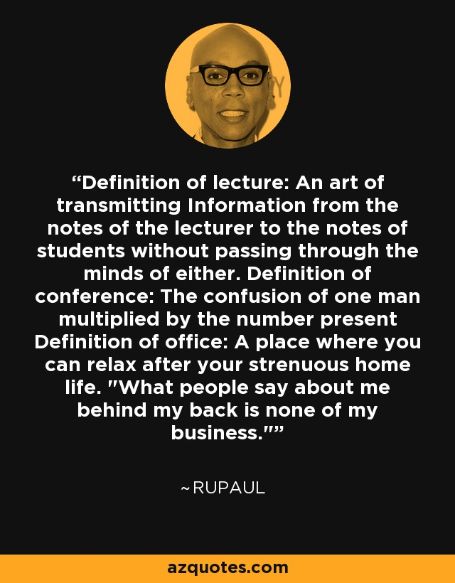 Definition of lecture: An art of transmitting Information from the notes of the lecturer to the notes of students without passing through the minds of either. Definition of conference: The confusion of one man multiplied by the number present Definition of office: A place where you can relax after your strenuous home life.