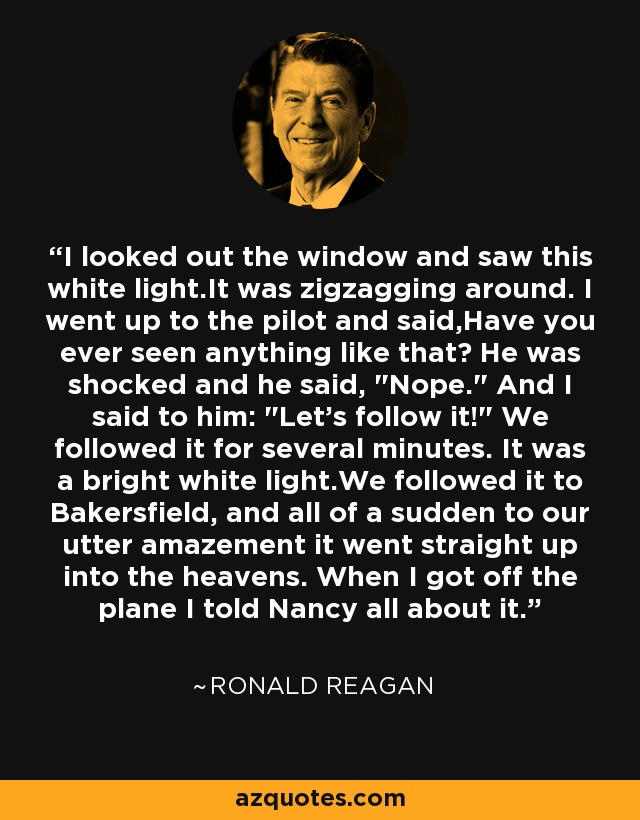 I looked out the window and saw this white light.It was zigzagging around. I went up to the pilot and said,Have you ever seen anything like that? He was shocked and he said,