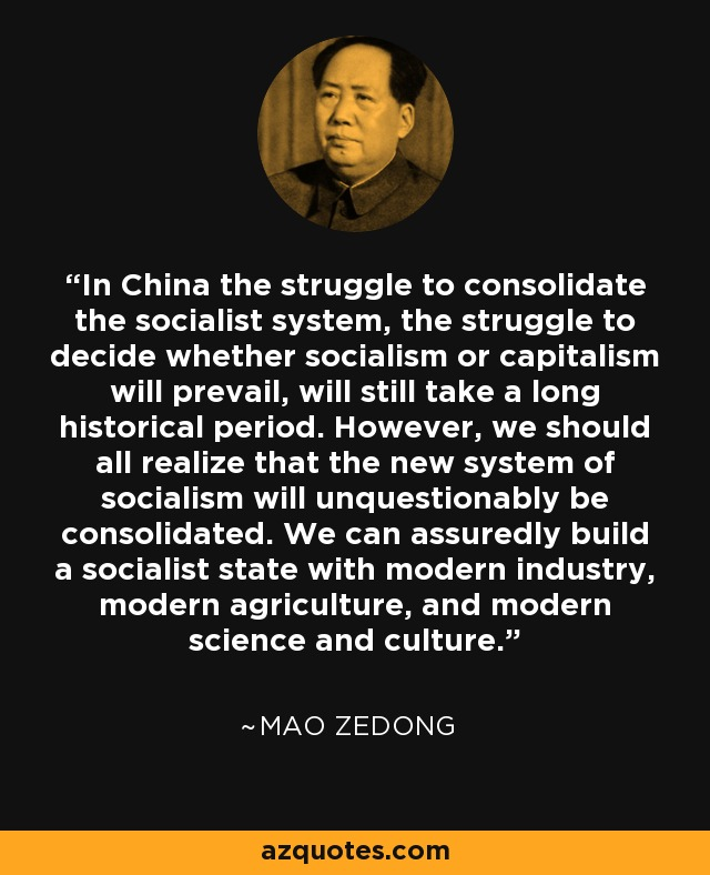 In China the struggle to consolidate the socialist system, the struggle to decide whether socialism or capitalism will prevail, will still take a long historical period. However, we should all realize that the new system of socialism will unquestionably be consolidated. We can assuredly build a socialist state with modern industry, modern agriculture, and modern science and culture. - Mao Zedong