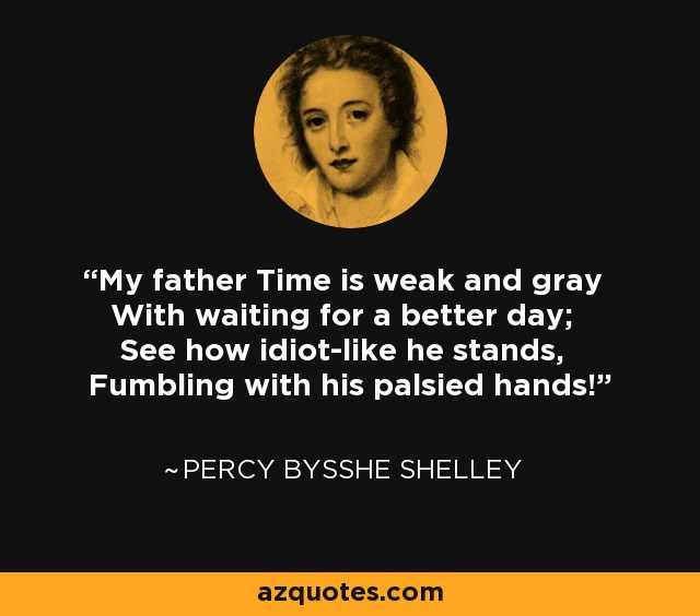 My father Time is weak and gray With waiting for a better day; See how idiot-like he stands, Fumbling with his palsied hands! - Percy Bysshe Shelley