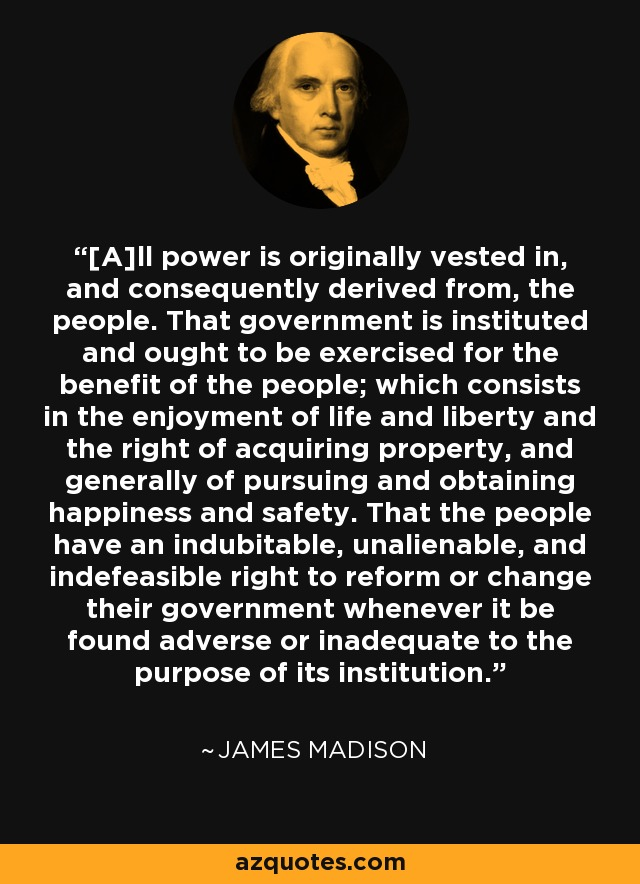 [A]ll power is originally vested in, and consequently derived from, the people. That government is instituted and ought to be exercised for the benefit of the people; which consists in the enjoyment of life and liberty and the right of acquiring property, and generally of pursuing and obtaining happiness and safety. That the people have an indubitable, unalienable, and indefeasible right to reform or change their government whenever it be found adverse or inadequate to the purpose of its institution. - James Madison