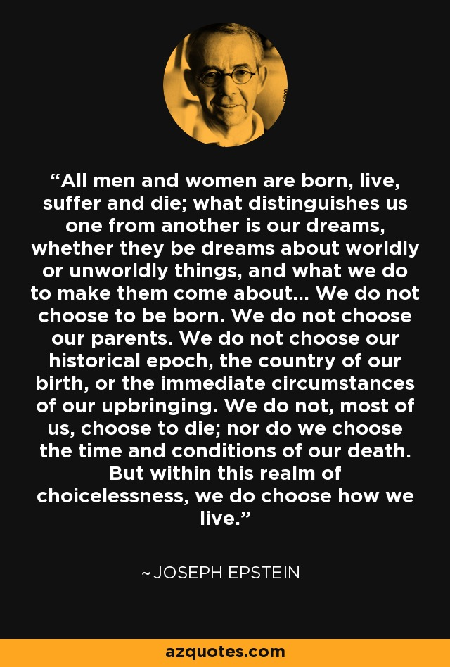 All men and women are born, live, suffer and die; what distinguishes us one from another is our dreams, whether they be dreams about worldly or unworldly things, and what we do to make them come about... We do not choose to be born. We do not choose our parents. We do not choose our historical epoch, the country of our birth, or the immediate circumstances of our upbringing. We do not, most of us, choose to die; nor do we choose the time and conditions of our death. But within this realm of choicelessness, we do choose how we live. - Joseph Epstein
