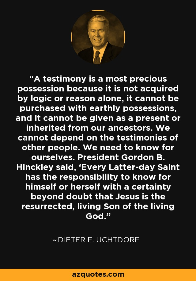 A testimony is a most precious possession because it is not acquired by logic or reason alone, it cannot be purchased with earthly possessions, and it cannot be given as a present or inherited from our ancestors. We cannot depend on the testimonies of other people. We need to know for ourselves. President Gordon B. Hinckley said, 'Every Latter-day Saint has the responsibility to know for himself or herself with a certainty beyond doubt that Jesus is the resurrected, living Son of the living God. - Dieter F. Uchtdorf