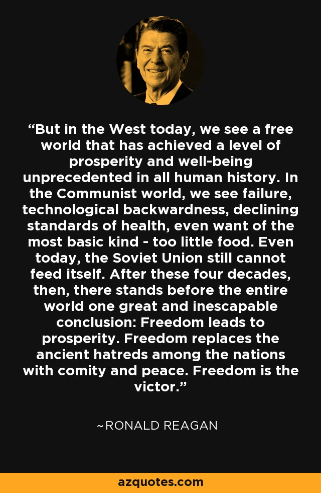 But in the West today, we see a free world that has achieved a level of prosperity and well-being unprecedented in all human history. In the Communist world, we see failure, technological backwardness, declining standards of health, even want of the most basic kind - too little food. Even today, the Soviet Union still cannot feed itself. After these four decades, then, there stands before the entire world one great and inescapable conclusion: Freedom leads to prosperity. Freedom replaces the ancient hatreds among the nations with comity and peace. Freedom is the victor. - Ronald Reagan