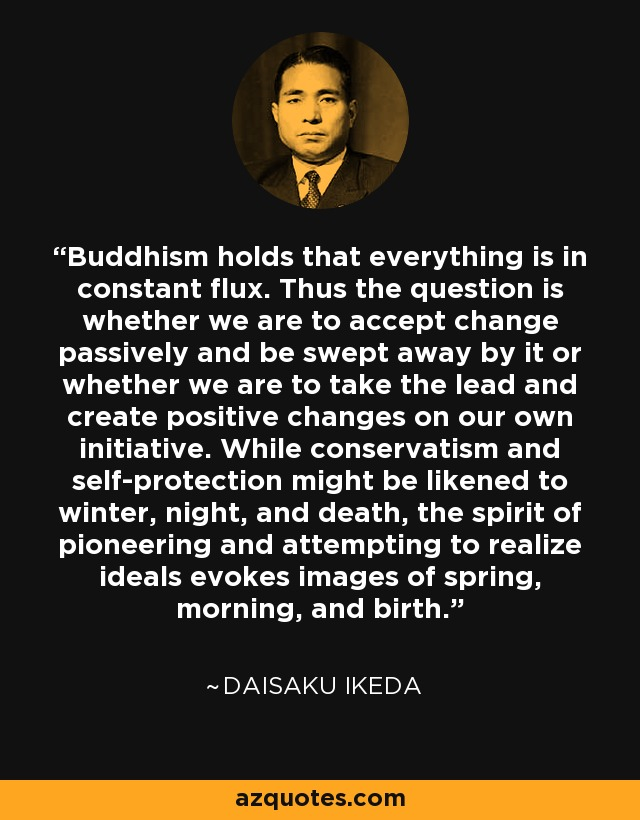 Buddhism holds that everything is in constant flux. Thus the question is whether we are to accept change passively and be swept away by it or whether we are to take the lead and create positive changes on our own initiative. While conservatism and self-protection might be likened to winter, night, and death, the spirit of pioneering and attempting to realize ideals evokes images of spring, morning, and birth. - Daisaku Ikeda