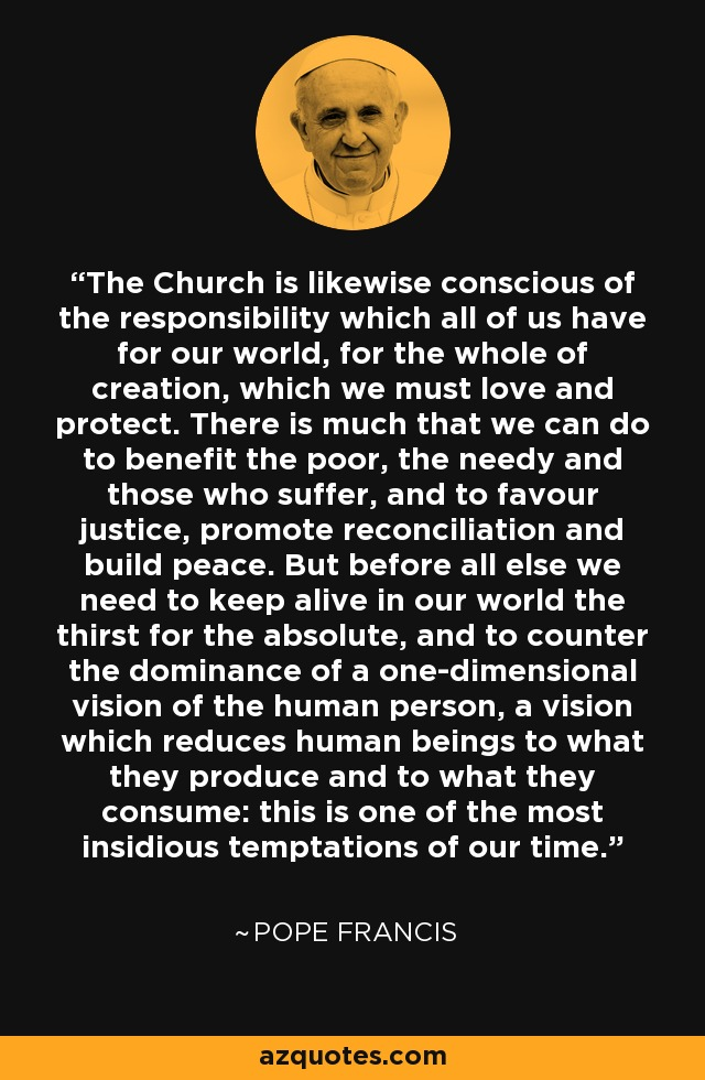 The Church is likewise conscious of the responsibility which all of us have for our world, for the whole of creation, which we must love and protect. There is much that we can do to benefit the poor, the needy and those who suffer, and to favour justice, promote reconciliation and build peace. But before all else we need to keep alive in our world the thirst for the absolute, and to counter the dominance of a one-dimensional vision of the human person, a vision which reduces human beings to what they produce and to what they consume: this is one of the most insidious temptations of our time. - Pope Francis