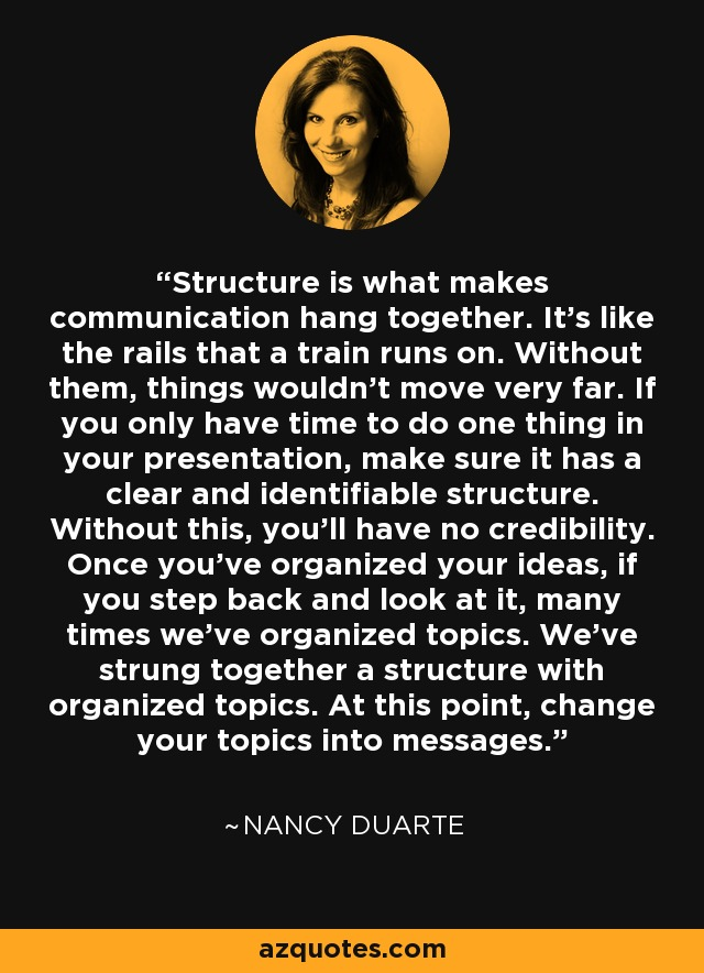Structure is what makes communication hang together. It's like the rails that a train runs on. Without them, things wouldn't move very far. If you only have time to do one thing in your presentation, make sure it has a clear and identifiable structure. Without this, you'll have no credibility. Once you've organized your ideas, if you step back and look at it, many times we've organized topics. We've strung together a structure with organized topics. At this point, change your topics into messages. - Nancy Duarte