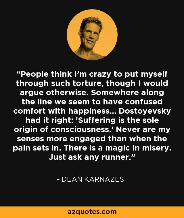 People think I'm crazy to put myself through such torture, though I would argue otherwise. Somewhere along the line we seem to have confused comfort with happiness... Dostoyevsky had it right: 'Suffering is the sole origin of consciousness.' Never are my senses more engaged than when the pain sets in. There is a magic in misery. Just ask any runner. - Dean Karnazes
