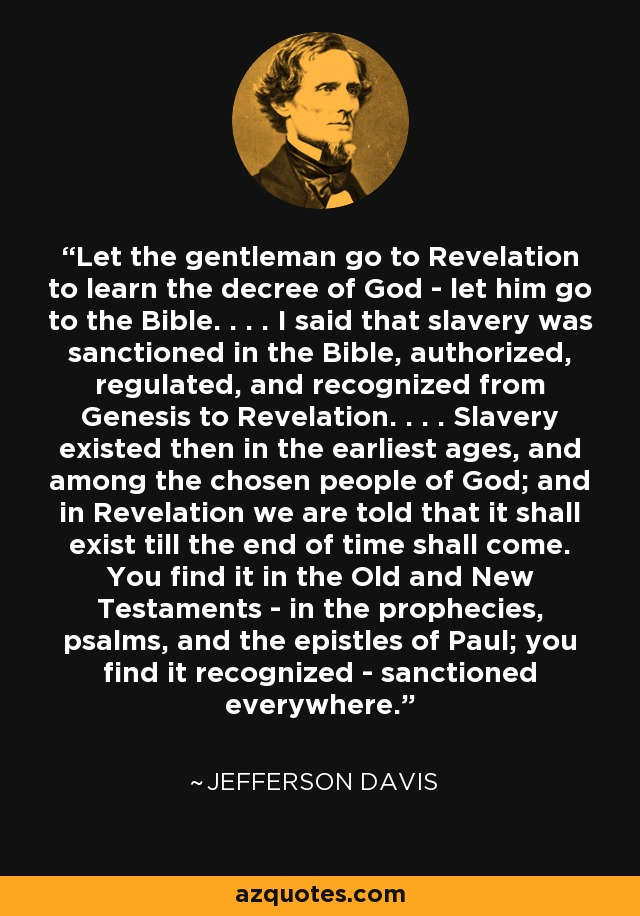 Let the gentleman go to Revelation to learn the decree of God - let him go to the Bible. . . . I said that slavery was sanctioned in the Bible, authorized, regulated, and recognized from Genesis to Revelation. . . . Slavery existed then in the earliest ages, and among the chosen people of God; and in Revelation we are told that it shall exist till the end of time shall come. You find it in the Old and New Testaments - in the prophecies, psalms, and the epistles of Paul; you find it recognized - sanctioned everywhere. - Jefferson Davis