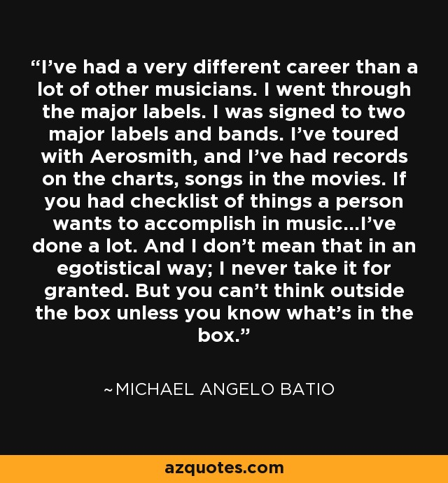 I've had a very different career than a lot of other musicians. I went through the major labels. I was signed to two major labels and bands. I've toured with Aerosmith, and I've had records on the charts, songs in the movies. If you had checklist of things a person wants to accomplish in music...I've done a lot. And I don't mean that in an egotistical way; I never take it for granted. But you can't think outside the box unless you know what's in the box. - Michael Angelo Batio