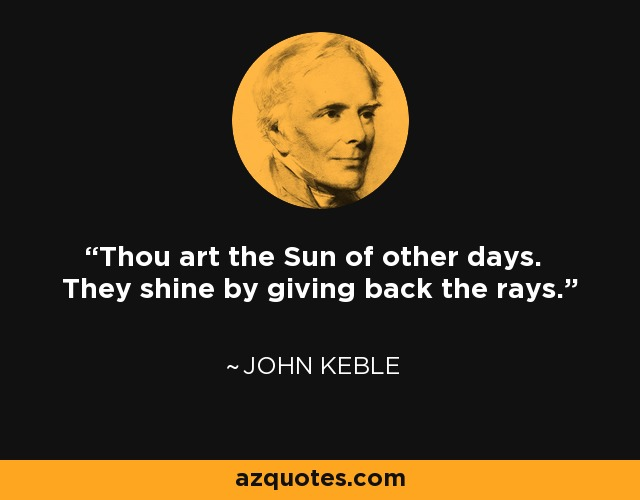 Thou art the Sun of other days. They shine by giving back the rays. - John Keble