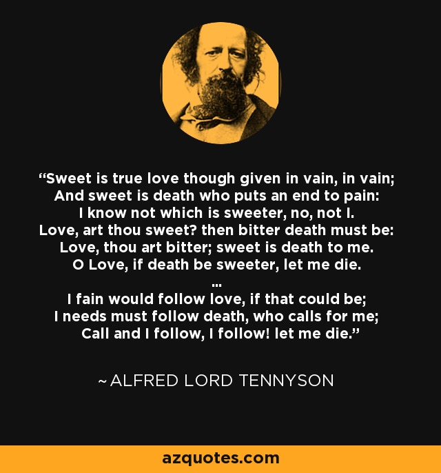 Sweet is true love though given in vain, in vain; And sweet is death who puts an end to pain: I know not which is sweeter, no, not I. Love, art thou sweet? then bitter death must be: Love, thou art bitter; sweet is death to me. O Love, if death be sweeter, let me die. ... I fain would follow love, if that could be; I needs must follow death, who calls for me; Call and I follow, I follow! let me die. - Alfred Lord Tennyson