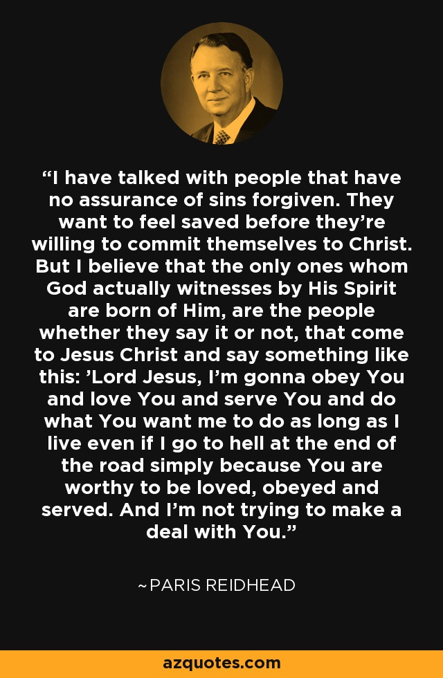 I have talked with people that have no assurance of sins forgiven. They want to feel saved before they're willing to commit themselves to Christ. But I believe that the only ones whom God actually witnesses by His Spirit are born of Him, are the people whether they say it or not, that come to Jesus Christ and say something like this: 'Lord Jesus, I'm gonna obey You and love You and serve You and do what You want me to do as long as I live even if I go to hell at the end of the road simply because You are worthy to be loved, obeyed and served. And I'm not trying to make a deal with You.' - Paris Reidhead