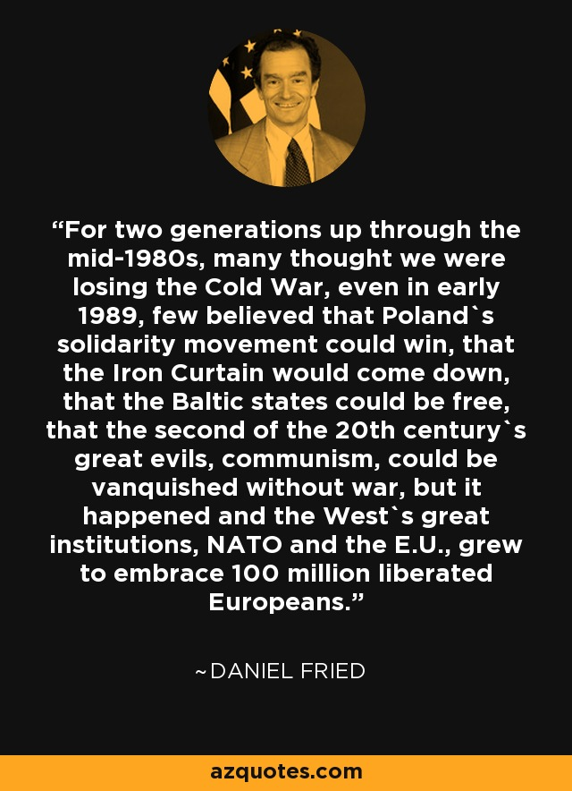 For two generations up through the mid-1980s, many thought we were losing the Cold War, even in early 1989, few believed that Poland`s solidarity movement could win, that the Iron Curtain would come down, that the Baltic states could be free, that the second of the 20th century`s great evils, communism, could be vanquished without war, but it happened and the West`s great institutions, NATO and the E.U., grew to embrace 100 million liberated Europeans. - Daniel Fried