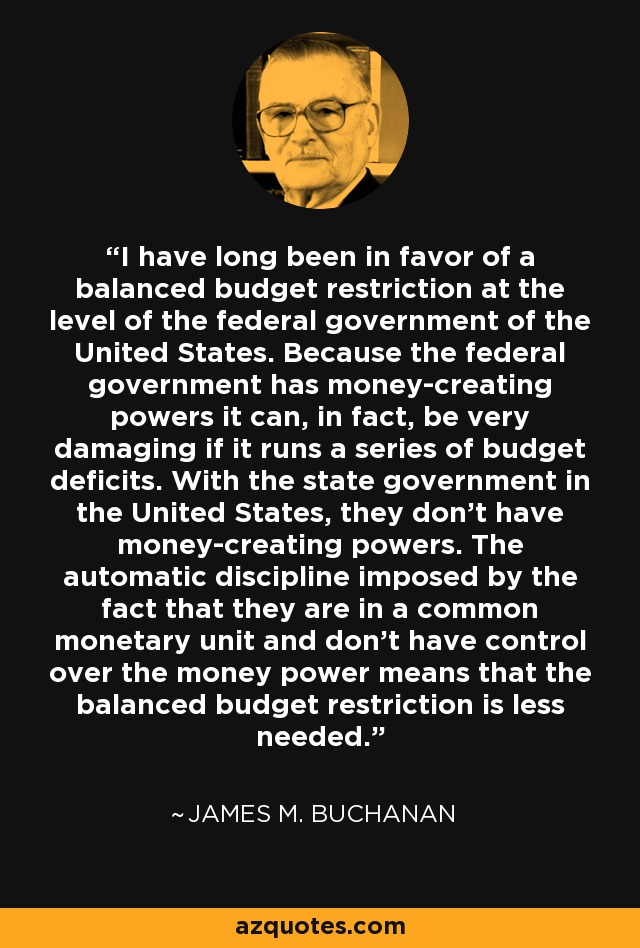 I have long been in favor of a balanced budget restriction at the level of the federal government of the United States. Because the federal government has money-creating powers it can, in fact, be very damaging if it runs a series of budget deficits. With the state government in the United States, they don't have money-creating powers. The automatic discipline imposed by the fact that they are in a common monetary unit and don't have control over the money power means that the balanced budget restriction is less needed. - James M. Buchanan