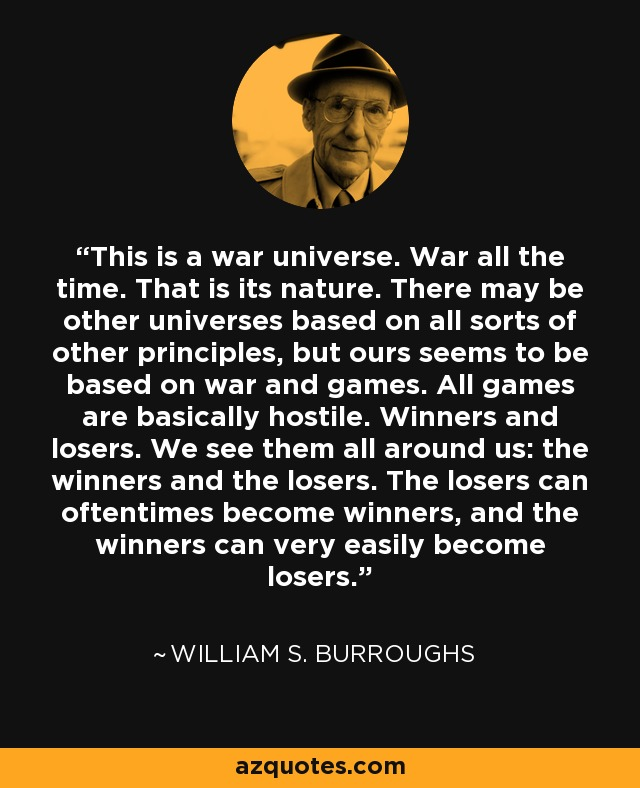 This is a war universe. War all the time. That is its nature. There may be other universes based on all sorts of other principles, but ours seems to be based on war and games. All games are basically hostile. Winners and losers. We see them all around us: the winners and the losers. The losers can oftentimes become winners, and the winners can very easily become losers. - William S. Burroughs