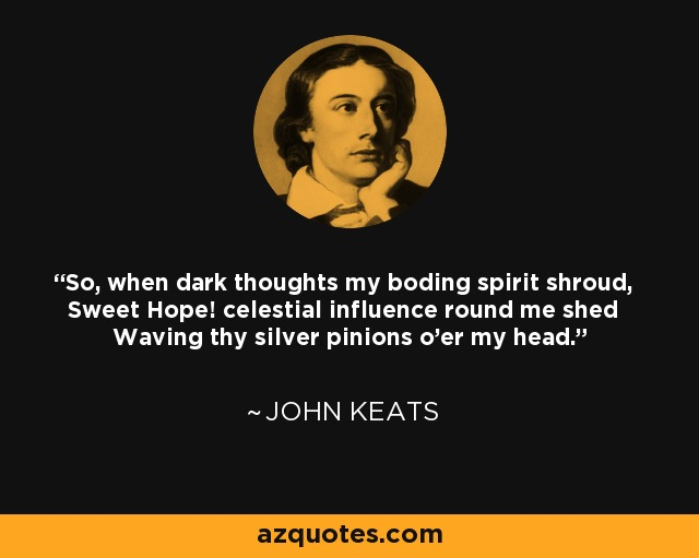So, when dark thoughts my boding spirit shroud, Sweet Hope! celestial influence round me shed Waving thy silver pinions o'er my head. - John Keats