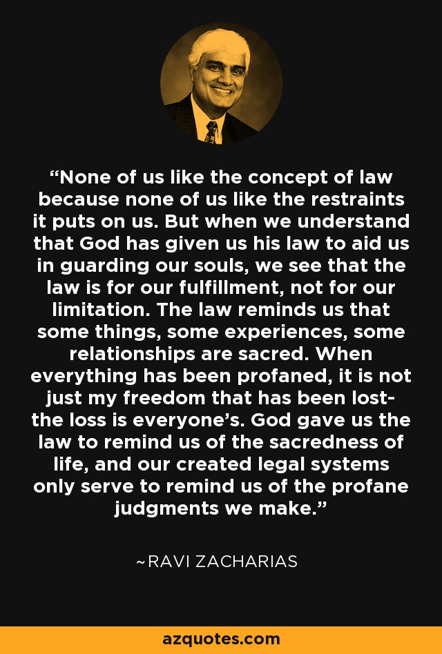 None of us like the concept of law because none of us like the restraints it puts on us. But when we understand that God has given us his law to aid us in guarding our souls, we see that the law is for our fulfillment, not for our limitation. The law reminds us that some things, some experiences, some relationships are sacred. When everything has been profaned, it is not just my freedom that has been lost- the loss is everyone's. God gave us the law to remind us of the sacredness of life, and our created legal systems only serve to remind us of the profane judgments we make. - Ravi Zacharias