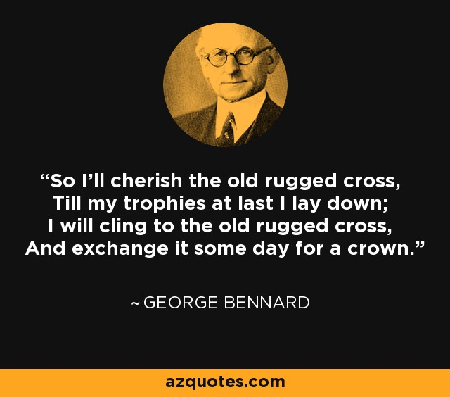 So I'll cherish the old rugged cross, Till my trophies at last I lay down; I will cling to the old rugged cross, And exchange it some day for a crown. - George Bennard
