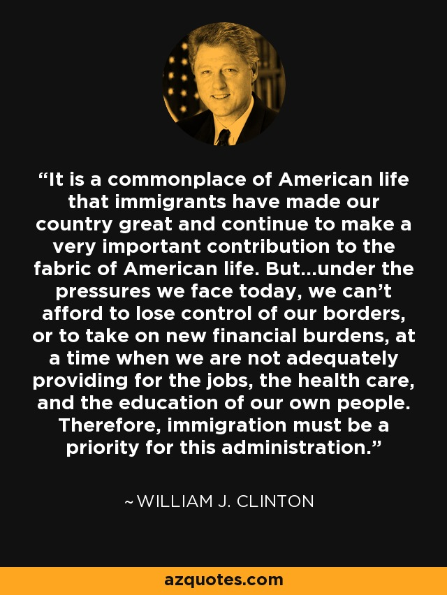 It is a commonplace of American life that immigrants have made our country great and continue to make a very important contribution to the fabric of American life. But...under the pressures we face today, we can't afford to lose control of our borders, or to take on new financial burdens, at a time when we are not adequately providing for the jobs, the health care, and the education of our own people. Therefore, immigration must be a priority for this administration. - William J. Clinton