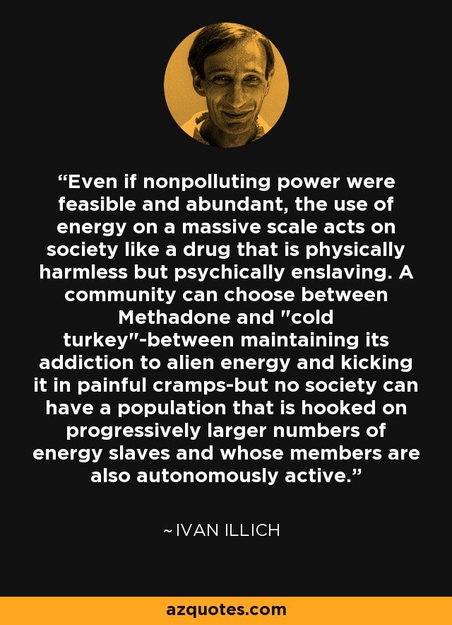 Even if nonpolluting power were feasible and abundant, the use of energy on a massive scale acts on society like a drug that is physically harmless but psychically enslaving. A community can choose between Methadone and