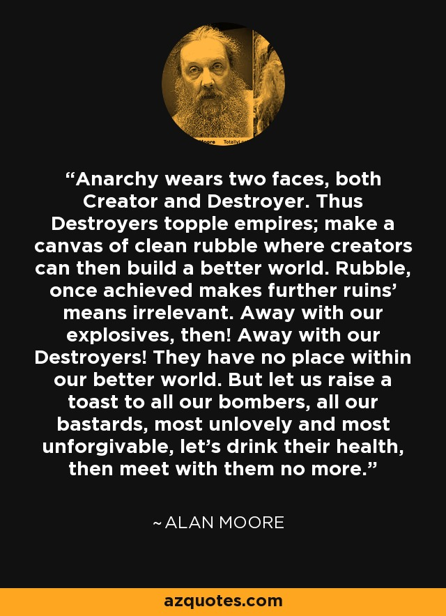 Anarchy wears two faces, both Creator and Destroyer. Thus Destroyers topple empires; make a canvas of clean rubble where creators can then build a better world. Rubble, once achieved makes further ruins' means irrelevant. Away with our explosives, then! Away with our Destroyers! They have no place within our better world. But let us raise a toast to all our bombers, all our bastards, most unlovely and most unforgivable, let's drink their health, then meet with them no more. - Alan Moore