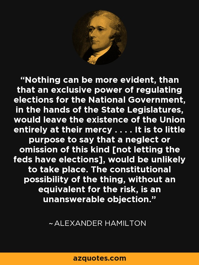 Nothing can be more evident, than that an exclusive power of regulating elections for the National Government, in the hands of the State Legislatures, would leave the existence of the Union entirely at their mercy . . . . It is to little purpose to say that a neglect or omission of this kind [not letting the feds have elections], would be unlikely to take place. The constitutional possibility of the thing, without an equivalent for the risk, is an unanswerable objection. - Alexander Hamilton
