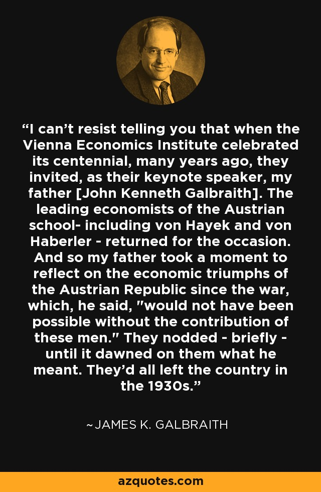 I can't resist telling you that when the Vienna Economics Institute celebrated its centennial, many years ago, they invited, as their keynote speaker, my father [John Kenneth Galbraith]. The leading economists of the Austrian school- including von Hayek and von Haberler - returned for the occasion. And so my father took a moment to reflect on the economic triumphs of the Austrian Republic since the war, which, he said,