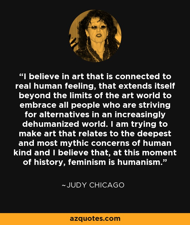 I believe in art that is connected to real human feeling, that extends itself beyond the limits of the art world to embrace all people who are striving for alternatives in an increasingly dehumanized world. I am trying to make art that relates to the deepest and most mythic concerns of human kind and I believe that, at this moment of history, feminism is humanism. - Judy Chicago