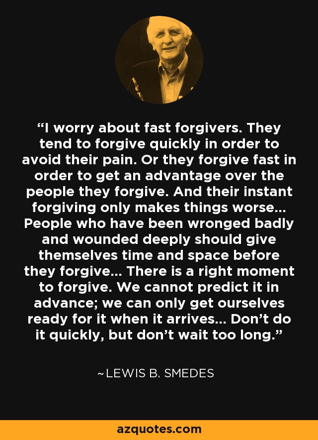 I worry about fast forgivers. They tend to forgive quickly in order to avoid their pain. Or they forgive fast in order to get an advantage over the people they forgive. And their instant forgiving only makes things worse... People who have been wronged badly and wounded deeply should give themselves time and space before they forgive... There is a right moment to forgive. We cannot predict it in advance; we can only get ourselves ready for it when it arrives... Don't do it quickly, but don't wait too long. - Lewis B. Smedes