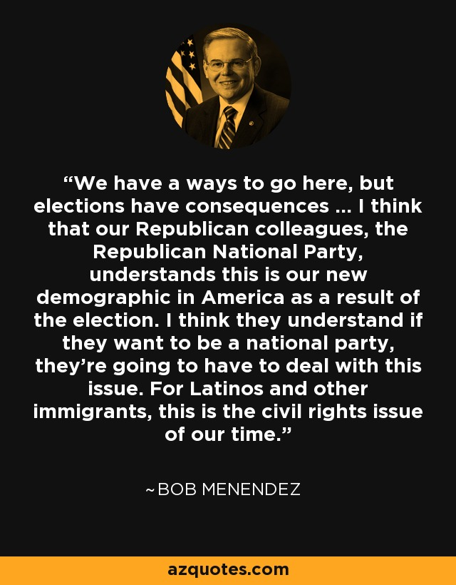 We have a ways to go here, but elections have consequences ... I think that our Republican colleagues, the Republican National Party, understands this is our new demographic in America as a result of the election. I think they understand if they want to be a national party, they're going to have to deal with this issue. For Latinos and other immigrants, this is the civil rights issue of our time. - Bob Menendez