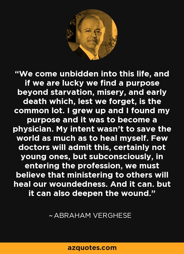 We come unbidden into this life, and if we are lucky we find a purpose beyond starvation, misery, and early death which, lest we forget, is the common lot. I grew up and I found my purpose and it was to become a physician. My intent wasn't to save the world as much as to heal myself. Few doctors will admit this, certainly not young ones, but subconsciously, in entering the profession, we must believe that ministering to others will heal our woundedness. And it can. but it can also deepen the wound. - Abraham Verghese