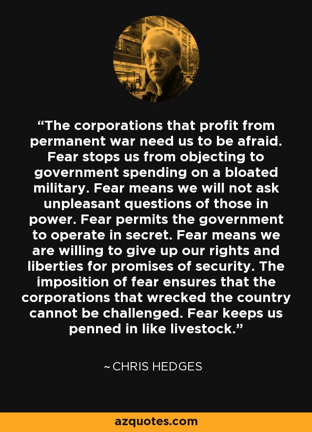 The corporations that profit from permanent war need us to be afraid. Fear stops us from objecting to government spending on a bloated military. Fear means we will not ask unpleasant questions of those in power. Fear permits the government to operate in secret. Fear means we are willing to give up our rights and liberties for promises of security. The imposition of fear ensures that the corporations that wrecked the country cannot be challenged. Fear keeps us penned in like livestock. - Chris Hedges