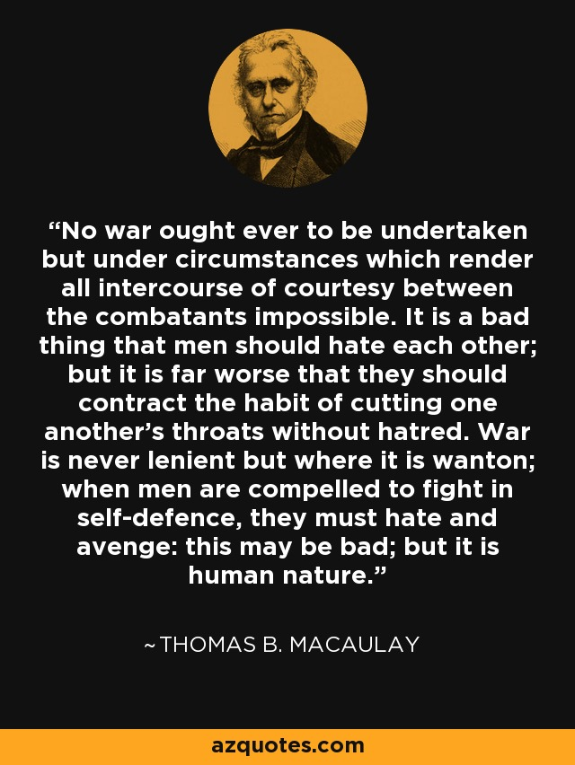 No war ought ever to be undertaken but under circumstances which render all intercourse of courtesy between the combatants impossible. It is a bad thing that men should hate each other; but it is far worse that they should contract the habit of cutting one another's throats without hatred. War is never lenient but where it is wanton; when men are compelled to fight in self-defence, they must hate and avenge: this may be bad; but it is human nature. - Thomas B. Macaulay