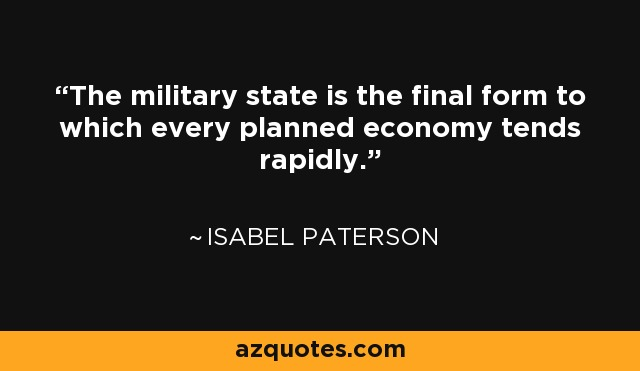 The military state is the final form to which every planned economy tends rapidly. - Isabel Paterson