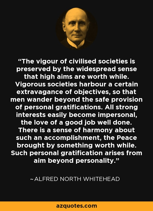 The vigour of civilised societies is preserved by the widespread sense that high aims are worth while. Vigorous societies harbour a certain extravagance of objectives, so that men wander beyond the safe provision of personal gratifications. All strong interests easily become impersonal, the love of a good job well done. There is a sense of harmony about such an accomplishment, the Peace brought by something worth while. Such personal gratification arises from aim beyond personality. - Alfred North Whitehead