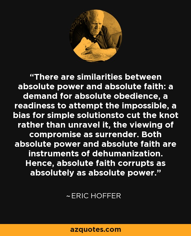 There are similarities between absolute power and absolute faith: a demand for absolute obedience, a readiness to attempt the impossible, a bias for simple solutionsto cut the knot rather than unravel it, the viewing of compromise as surrender. Both absolute power and absolute faith are instruments of dehumanization. Hence, absolute faith corrupts as absolutely as absolute power. - Eric Hoffer