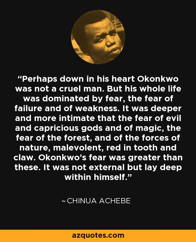 Perhaps down in his heart Okonkwo was not a cruel man. But his whole life was dominated by fear, the fear of failure and of weakness. It was deeper and more intimate that the fear of evil and capricious gods and of magic, the fear of the forest, and of the forces of nature, malevolent, red in tooth and claw. Okonkwo's fear was greater than these. It was not external but lay deep within himself. - Chinua Achebe
