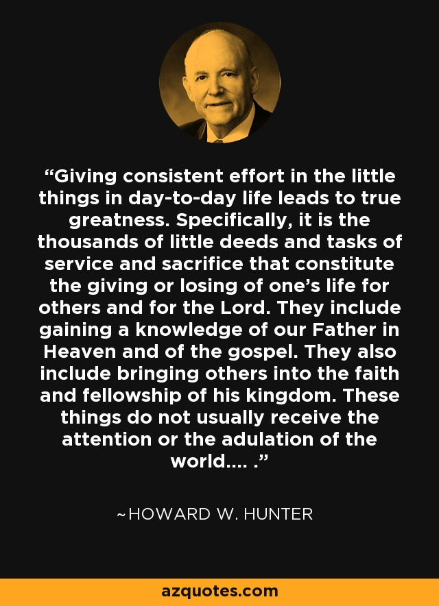 Giving consistent effort in the little things in day-to-day life leads to true greatness. Specifically, it is the thousands of little deeds and tasks of service and sacrifice that constitute the giving or losing of one's life for others and for the Lord. They include gaining a knowledge of our Father in Heaven and of the gospel. They also include bringing others into the faith and fellowship of his kingdom. These things do not usually receive the attention or the adulation of the world.... . - Howard W. Hunter