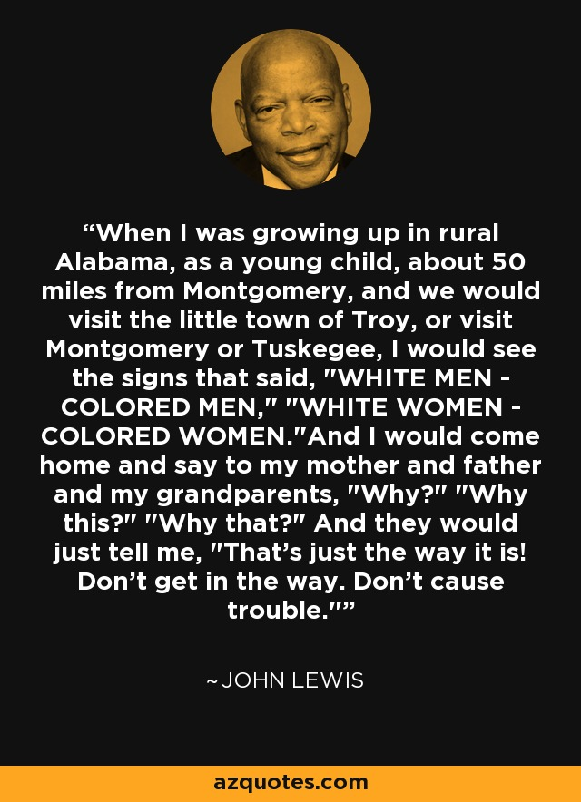 When I was growing up in rural Alabama, as a young child, about 50 miles from Montgomery, and we would visit the little town of Troy, or visit Montgomery or Tuskegee, I would see the signs that said,