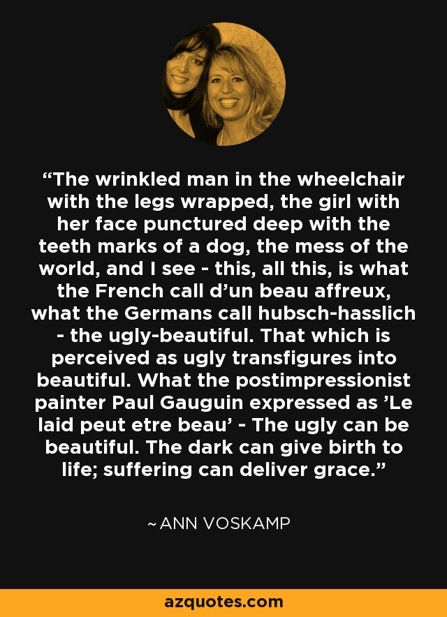 The wrinkled man in the wheelchair with the legs wrapped, the girl with her face punctured deep with the teeth marks of a dog, the mess of the world, and I see - this, all this, is what the French call d'un beau affreux, what the Germans call hubsch-hasslich - the ugly-beautiful. That which is perceived as ugly transfigures into beautiful. What the postimpressionist painter Paul Gauguin expressed as 'Le laid peut etre beau' - The ugly can be beautiful. The dark can give birth to life; suffering can deliver grace. - Ann Voskamp