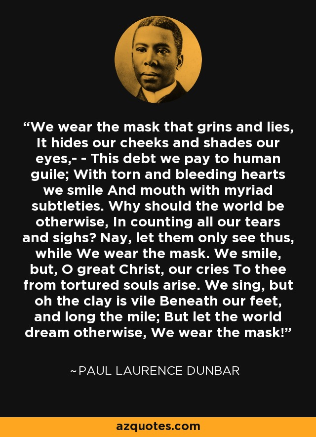 the theme of lying about ourselves in we wear the mask in by paul dunbar Crivens jings and help ma blog a mans best friend is his blog or something like that monday, 31 december 2012  we wear the mask that grins and lies, it hides our cheeks and shades our eyes,--  paul laurence dunbar photo by alistair at november 25, 2012 2 comments: links to this post.