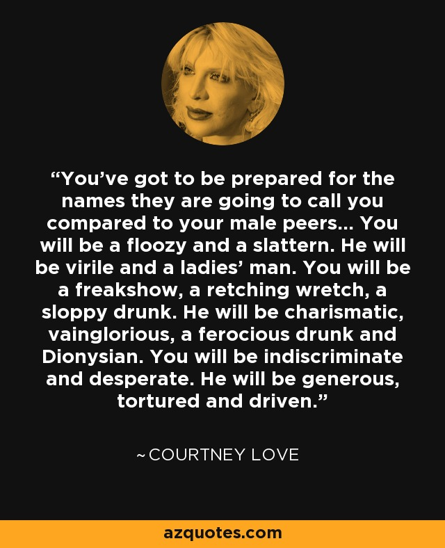 You've got to be prepared for the names they are going to call you compared to your male peers… You will be a floozy and a slattern. He will be virile and a ladies' man. You will be a freakshow, a retching wretch, a sloppy drunk. He will be charismatic, vainglorious, a ferocious drunk and Dionysian. You will be indiscriminate and desperate. He will be generous, tortured and driven. - Courtney Love
