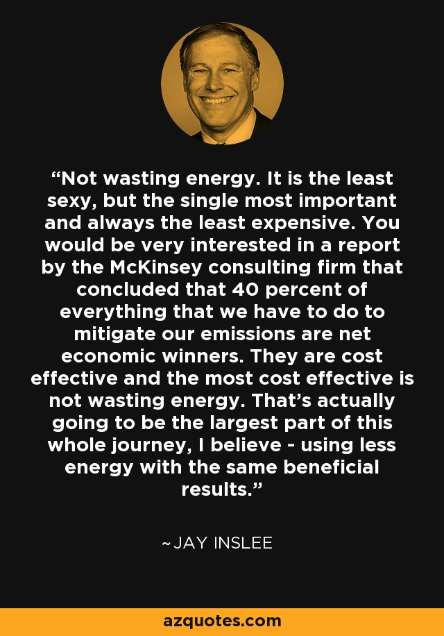 Not wasting energy. It is the least sexy, but the single most important and always the least expensive. You would be very interested in a report by the McKinsey consulting firm that concluded that 40 percent of everything that we have to do to mitigate our emissions are net economic winners. They are cost effective and the most cost effective is not wasting energy. That's actually going to be the largest part of this whole journey, I believe - using less energy with the same beneficial results. - Jay Inslee