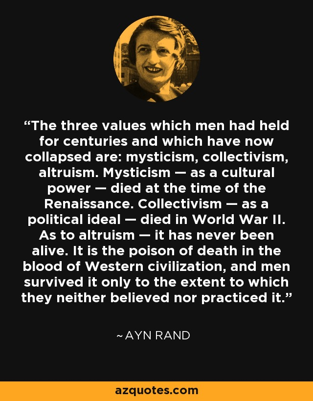 The three values which men had held for centuries and which have now collapsed are: mysticism, collectivism, altruism. Mysticism — as a cultural power — died at the time of the Renaissance. Collectivism — as a political ideal — died in World War II. As to altruism — it has never been alive. It is the poison of death in the blood of Western civilization, and men survived it only to the extent to which they neither believed nor practiced it. - Ayn Rand