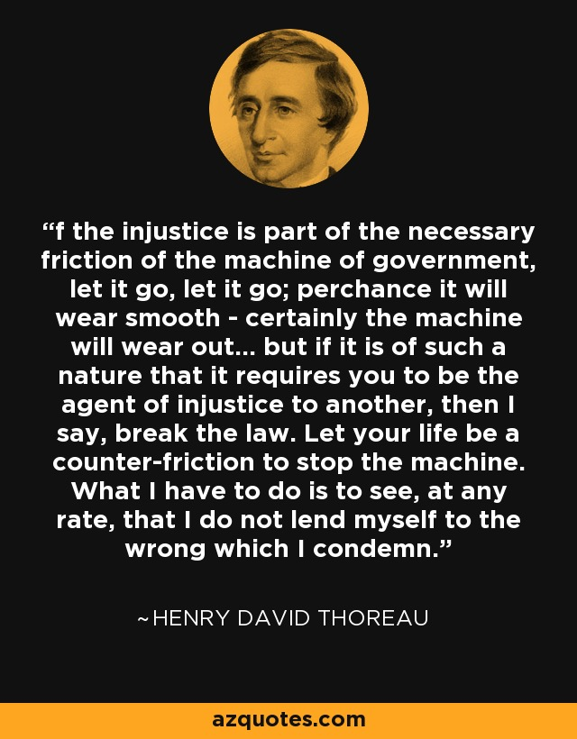 If the injustice is part of the necessary friction of the machine of government, let it go, let it go: perchance it will wear smooth--certainly the machine will wear out… but if it is of such a nature that it requires you to be the agent of injustice to another, then I say, break the law. Let your life be a counter-friction to stop the machine. What I have to do is to see, at any rate, that I do not lend myself to the wrong which I condemn. - Henry David Thoreau