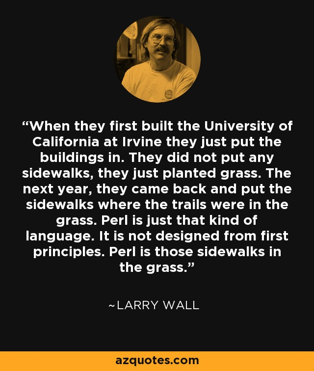 When they first built the University of California at Irvine they just put the buildings in. They did not put any sidewalks, they just planted grass. The next year, they came back and put the sidewalks where the trails were in the grass. Perl is just that kind of language. It is not designed from first principles. Perl is those sidewalks in the grass. - Larry Wall