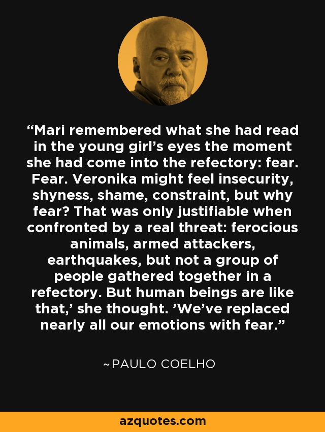 Mari remembered what she had read in the young girl's eyes the moment she had come into the refectory: fear. Fear. Veronika might feel insecurity, shyness, shame, constraint, but why fear? That was only justifiable when confronted by a real threat: ferocious animals, armed attackers, earthquakes, but not a group of people gathered together in a refectory. But human beings are like that,' she thought. 'We've replaced nearly all our emotions with fear. - Paulo Coelho