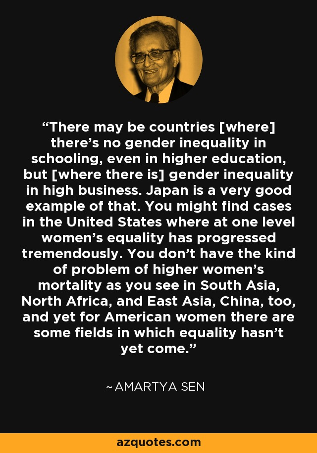 There may be countries [where] there's no gender inequality in schooling, even in higher education, but [where there is] gender inequality in high business. Japan is a very good example of that. You might find cases in the United States where at one level women's equality has progressed tremendously. You don't have the kind of problem of higher women's mortality as you see in South Asia, North Africa, and East Asia, China, too, and yet for American women there are some fields in which equality hasn't yet come. - Amartya Sen